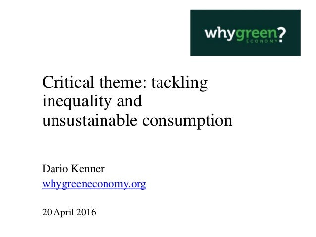 Critical theme: tackling inequality and unsustainable consumption Dario Kenner whygreeneconomy.org 20 April 2016