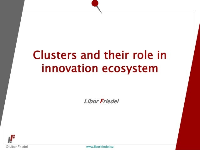 © Libor Friedel www.liborfriedel.cz Libor Friedel Clusters and their role in innovation ecosystem