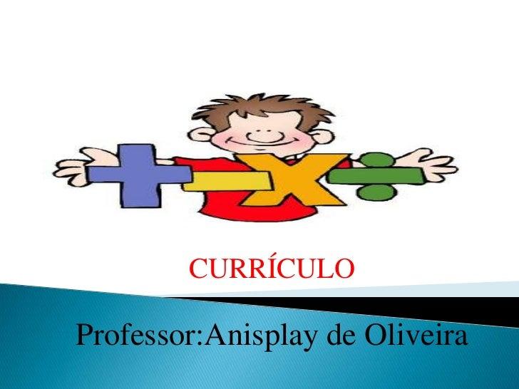 CURRÍCULOProfessor:Anisplay de Oliveira