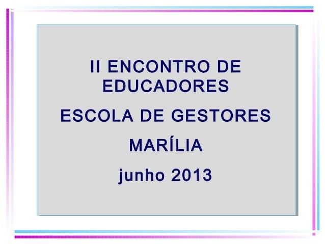 II ENCONTRO DE EDUCADORES ESCOLA DE GESTORES MARÍLIA junho 2013 II ENCONTRO DE EDUCADORES ESCOLA DE GESTORES MARÍLIA junho...