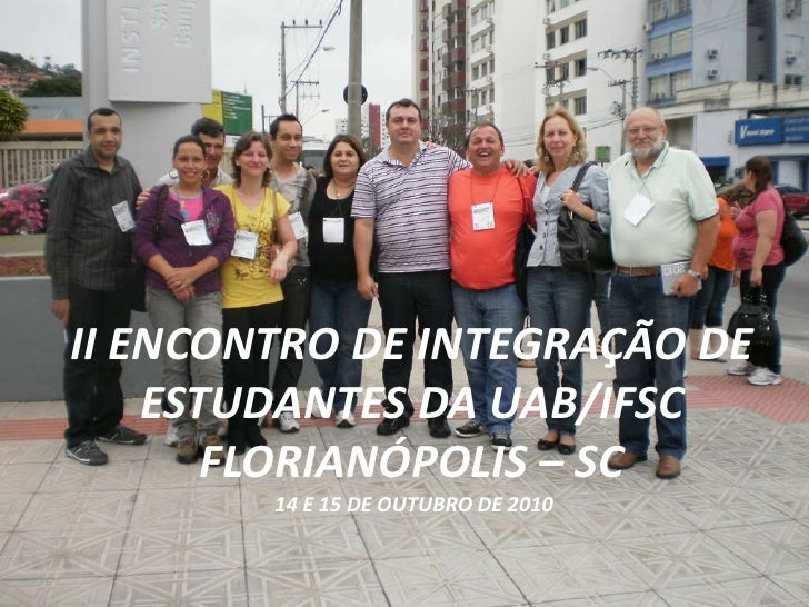 II ENCONTRO DE INTEGRAÇÃO DE ESTUDANTES DA UAB/IFSCFLORIANÓPOLIS – SC 14 E 15 DE OUTUBRO DE 2010 <br />