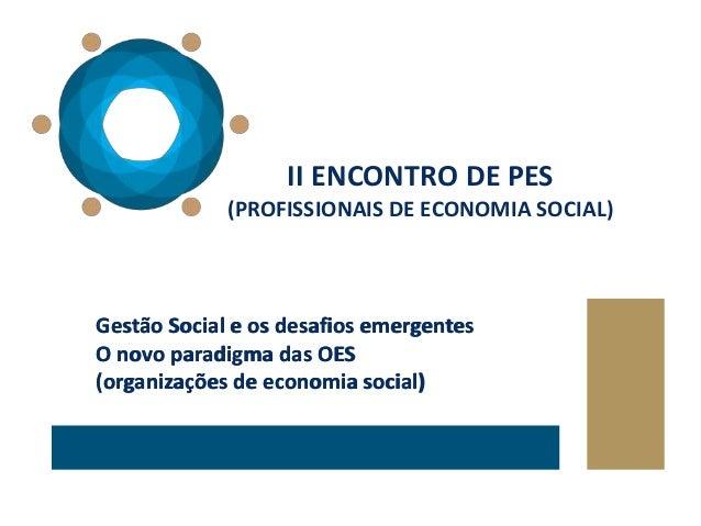 Gestão Social e os desafios emergentes O novo paradigma das OES (organizações de economia social) II ENCONTRO DE PES (PROF...
