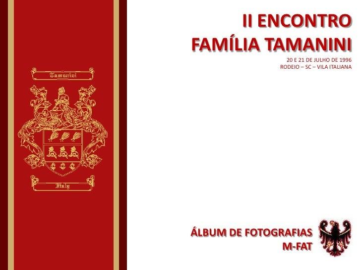 II ENCONTRO FAMÍLIA TAMANINI20 E 21 DE JULHODE 1996RODEIO – SC – VILA ITALIANA<br />ÁLBUM DE FOTOGRAFIAS<br />M-FAT<br />
