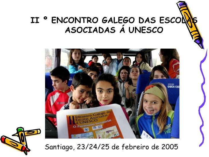 II º ENCONTRO GALEGO DAS ESCOLAS ASOCIADAS Á UNESCO Santiago, 23/24/25 de febreiro de 2005