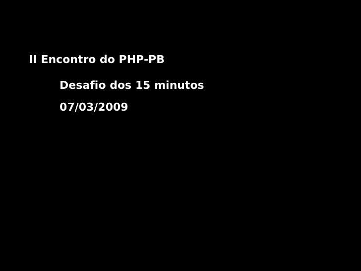 II Encontro do PHP-PB      Desafio dos 15 minutos      07/03/2009
