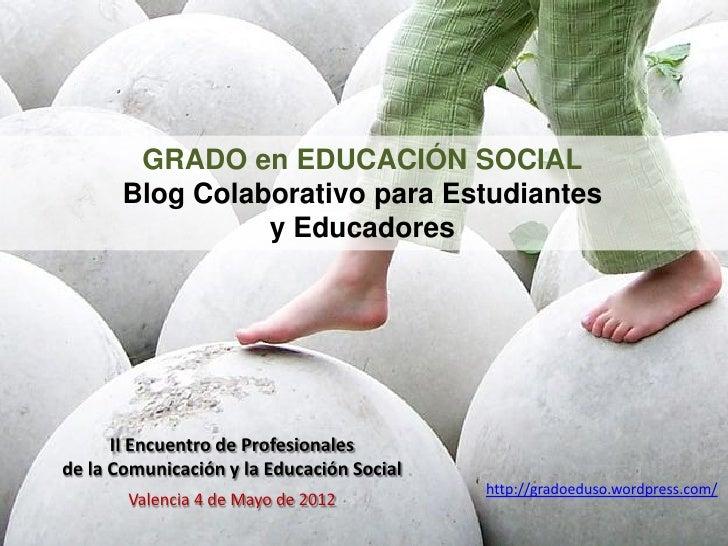 GRADO en EDUCACIÓN SOCIAL       Blog Colaborativo para Estudiantes                 y Educadores      II Encuentro de Profe...