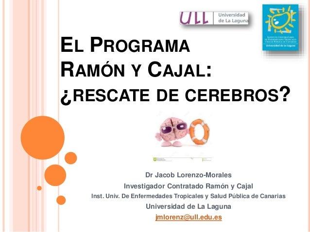 EL PROGRAMA RAMÓN Y CAJAL: ¿RESCATE DE CEREBROS? Dr Jacob Lorenzo-Morales Investigador Contratado Ramón y Cajal Inst. Univ...