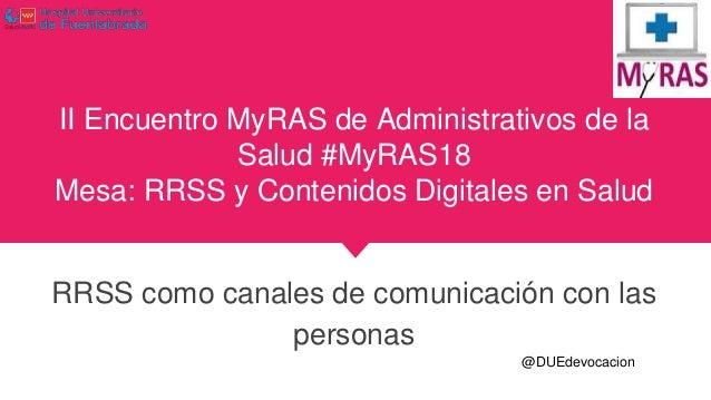 II Encuentro MyRAS de Administrativos de la Salud #MyRAS18 Mesa: RRSS y Contenidos Digitales en Salud RRSS como canales de...