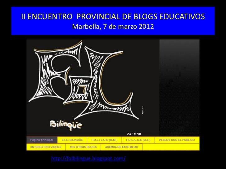 II ENCUENTRO PROVINCIAL DE BLOGS EDUCATIVOS               Marbella, 7 de marzo 2012       http://folbilingue.blogspot.com/