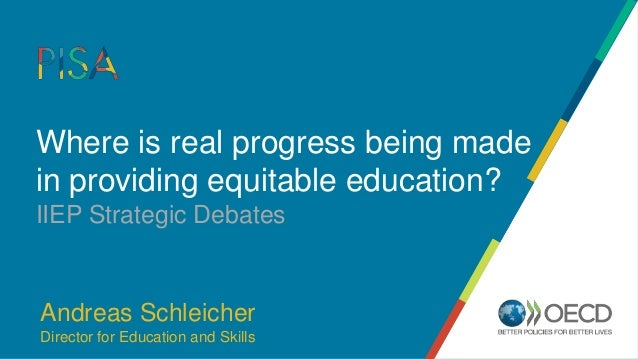 Where is real progress being made in providing equitable education? IIEP Strategic Debates Andreas Schleicher Director for...