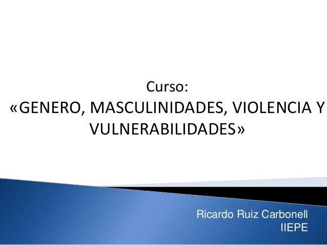 Curso: «GENERO, MASCULINIDADES, VIOLENCIA Y VULNERABILIDADES» Ricardo Ruiz Carbonell IIEPE