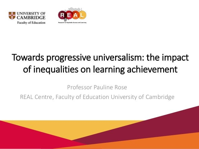 Towards progressive universalism: the impact of inequalities on learning achievement Professor Pauline Rose REAL Centre, F...