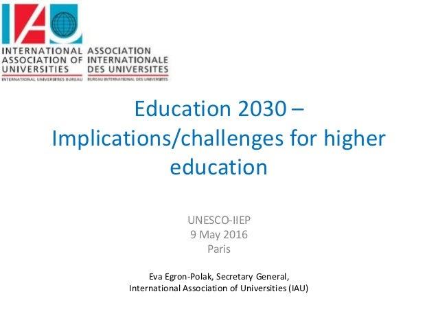 Education 2030 – Implications/challenges for higher education UNESCO-IIEP 9 May 2016 Paris Eva Egron-Polak, Secretary Gene...