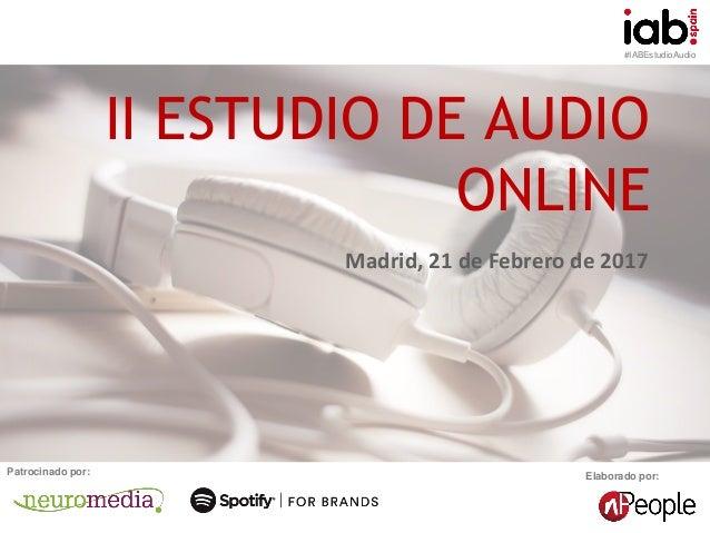 #IABEstudioAudio Elaborado por:Patrocinado por: II ESTUDIO DE AUDIO ONLINE Madrid, 21 de Febrero de 2017