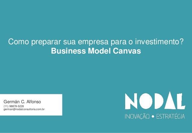 Germán C. Alfonso (11) 98878-5228 german@nodalconsultoria.com.br Como preparar sua empresa para o investimento? Business M...