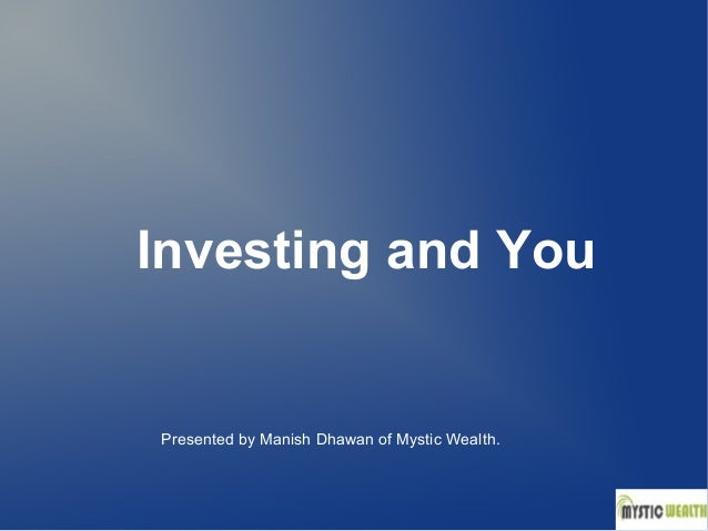 Investing and You  Presented by Manish Dhawan of Mystic Wealth.