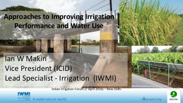 Approaches to Improving Irrigation Performance and Water Use Ian W Makin Vice President (ICID) Lead Specialist - Irrigatio...