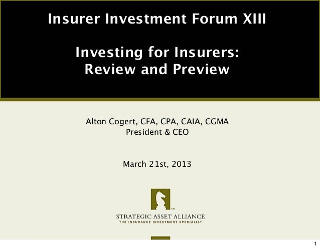 Insurer Investment Forum XIII   Investing for Insurers:    Review and Preview     Alton Cogert, CFA, CPA, CAIA, CGMA      ...