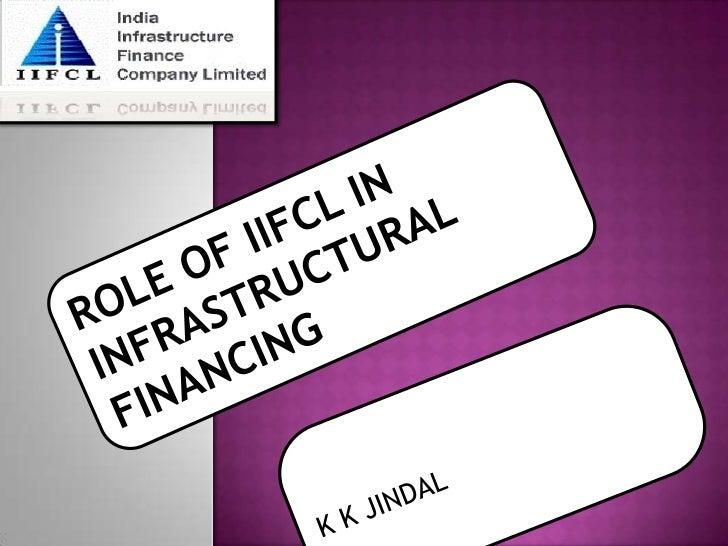 ROLE OF IIFCL IN INFRASTRUCTURAL FINANCING<br />K K JINDAL<br />