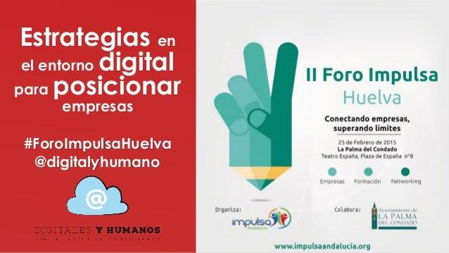 Estrategias en el entorno digital para posicionar empresas #ForoImpulsaHuelva @digitalyhumano