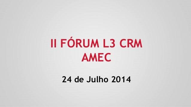 II FÓRUM L3 CRM AMEC 24 de Julho 2014