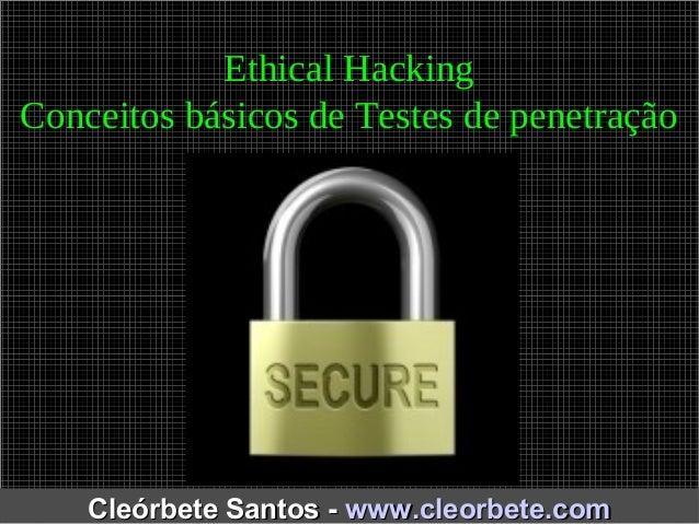 Ethical Hacking  Conceitos básicos de Testes de penetração  CClleeóórrbbeettee SSaannttooss -- wwwwww..cclleeoorrbbeettee....
