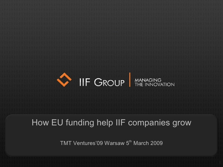 1 How EU funding help IIF companies grow TMT Ventures'09 Warsaw   5 th  March  2009