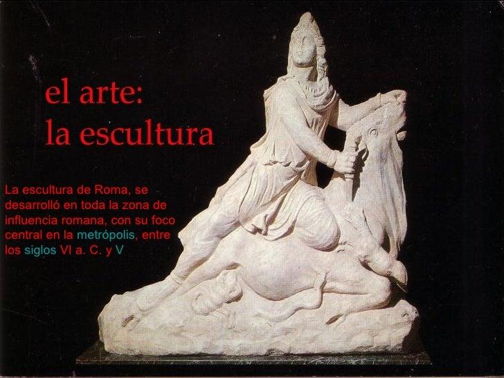 Laescultura de Roma, se desarrolló en toda la zona de influencia romana, con su foco central en la metrópolis , entre lo...