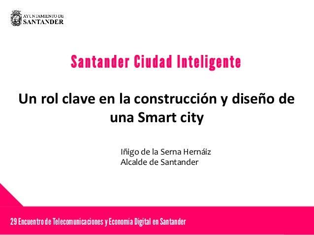 Santander Ciudad Inteligente Un rol clave en la construcción y diseño de una Smart city 29 EncuentrodeTelecomunicaciones y...
