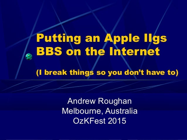 Putting an Apple IIgs BBS on the Internet (I break things so you don't have to) Andrew Roughan Melbourne, Australia OzKFes...