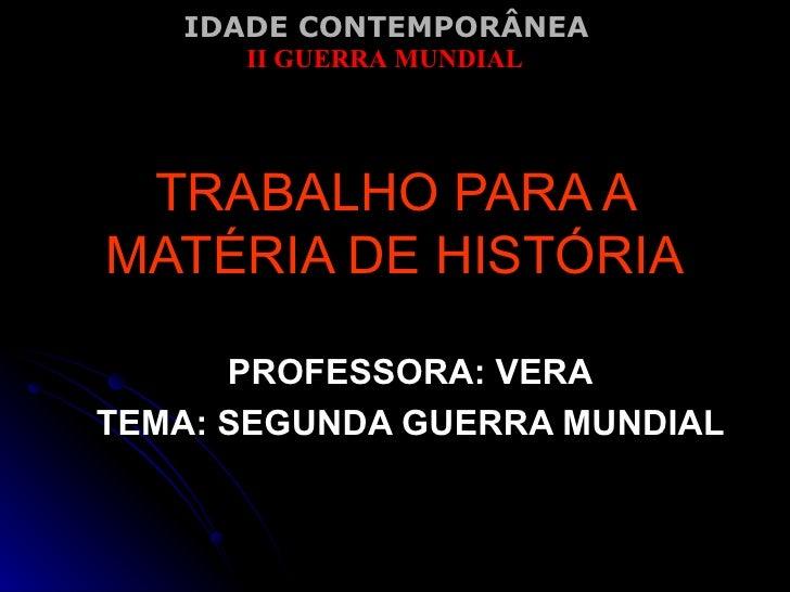 TRABALHO PARA A MATÉRIA DE HISTÓRIA PROFESSORA: VERA TEMA: SEGUNDA GUERRA MUNDIAL