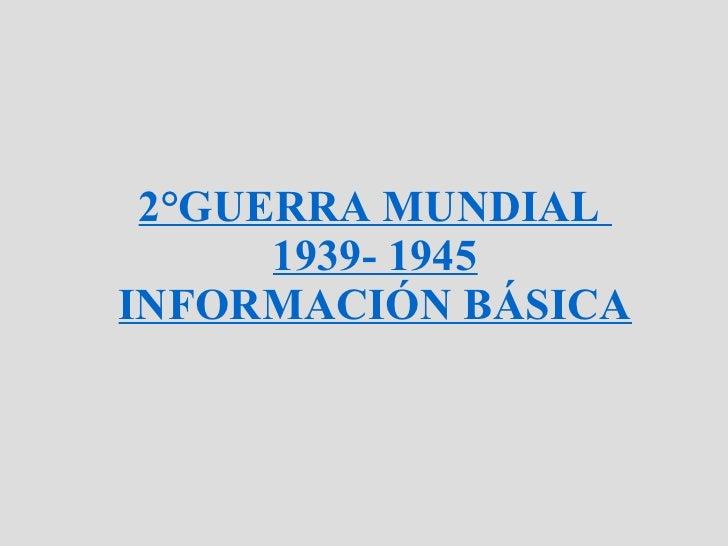 2°GUERRA MUNDIAL  1939- 1945 INFORMACIÓN BÁSICA