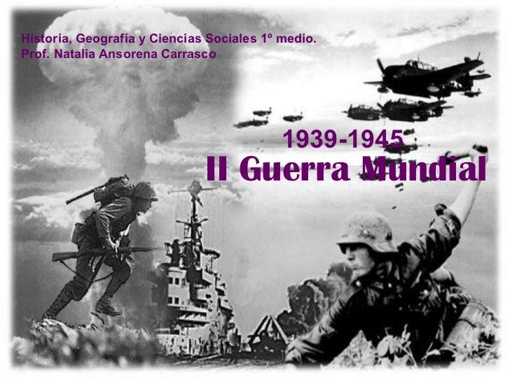 II Guerra Mundial 1939-1945 Historia, Geografía y Ciencias Sociales 1º medio. Prof. Natalia Ansorena Carrasco