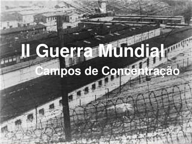 II Guerra Mundial      Campos de ConcentraçãoCampos deconcentração                           1
