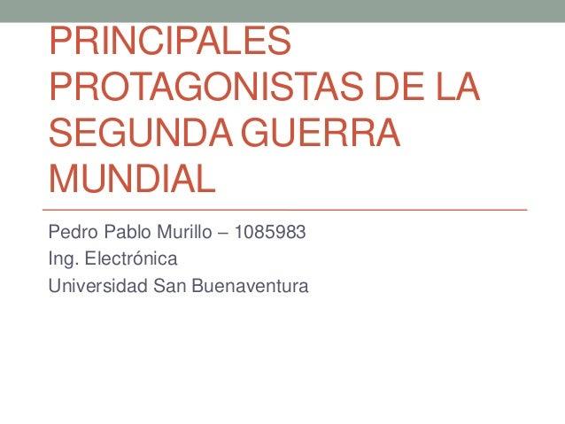 PRINCIPALESPROTAGONISTAS DE LASEGUNDA GUERRAMUNDIALPedro Pablo Murillo – 1085983Ing. ElectrónicaUniversidad San Buenaventura