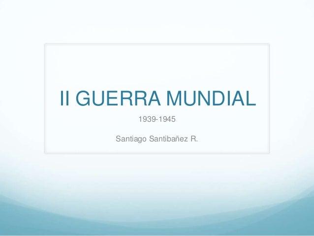 II GUERRA MUNDIAL 1939-1945 Santiago Santibañez R.