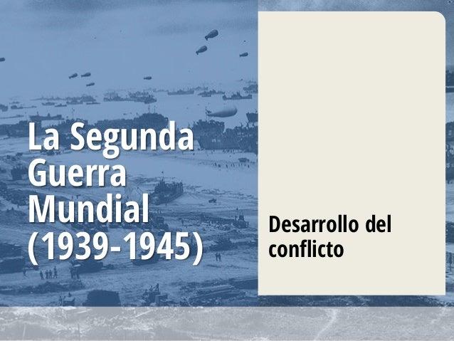 La Segunda Guerra Mundial (1939-1945) Desarrollo del conflicto