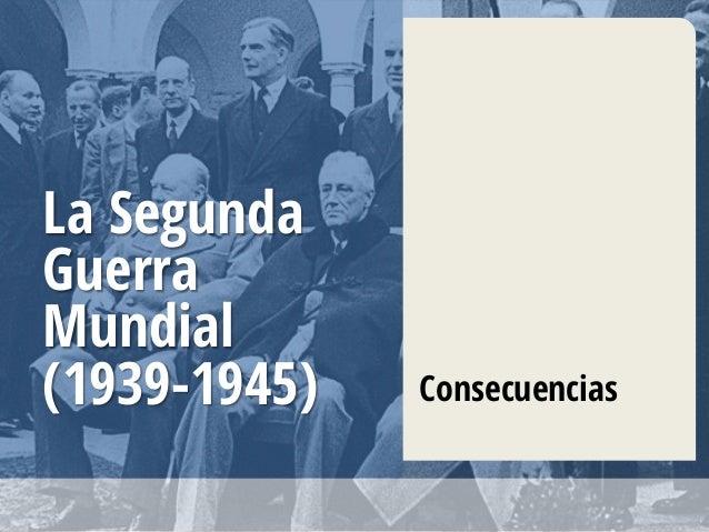 La Segunda Guerra Mundial (1939-1945) Consecuencias