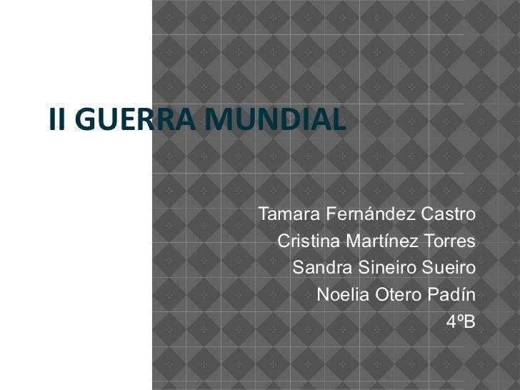 II GUERRA MUNDIAL           Tamara Fernández Castro             Cristina Martínez Torres              Sandra Sineiro Sueir...