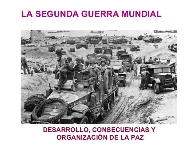 LA SEGUNDA GUERRA MUNDIAL DESARROLLO, CONSECUENCIAS Y ORGANIZACIÓN DE LA PAZ