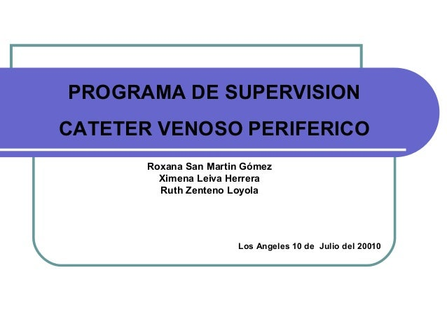 PROGRAMA DE SUPERVISION CATETER VENOSO PERIFERICO Roxana San Martin Gómez Ximena Leiva Herrera Ruth Zenteno Loyola Los Ang...