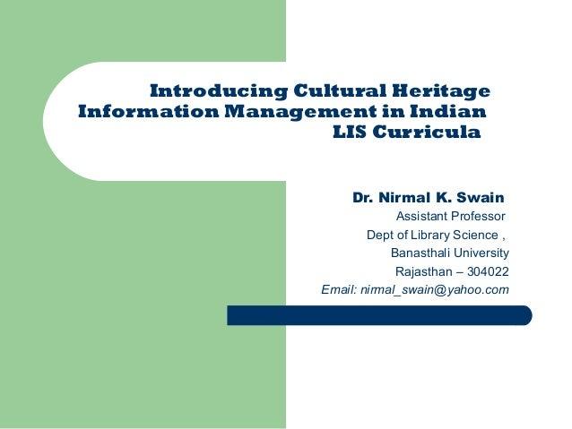 Introducing Cultural Heritage Information Management in Indian LIS Curricula Dr. Nirmal K. Swain Assistant Professor Dept ...