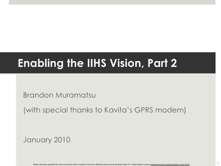 Enabling the IIHS Vision, Part 2 Brandon Muramatsu (with special thanks to Kavita's GPRS modem) January 2010 Unless otherw...