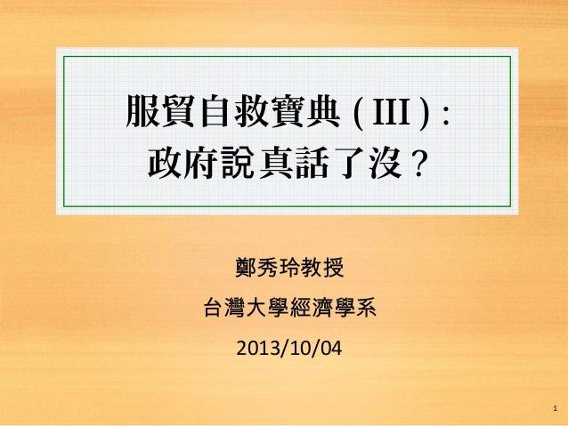 服貿自救寶典 ( III ) : 政府 真話了沒說 ? 鄭秀玲教授 台灣大學經濟學系 2013/10/04 1