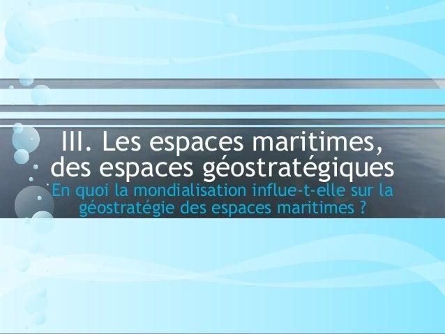 III. Les espaces maritimes, des espaces géostratégiques En quoi la mondialisation influe-t-elle sur la géostratégie des es...
