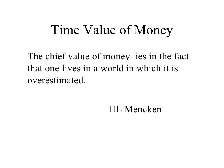 Time Value of Money <ul><li>The chief value of money lies in the fact that one lives in a world in which it is overestimat...