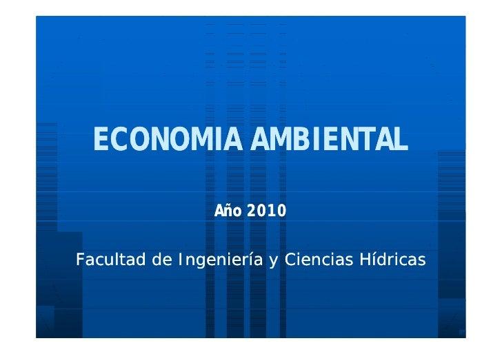 ECONOMIA AMBIENTAL                  Año 2010  Facultad de Ingeniería y Ciencias Hídricas