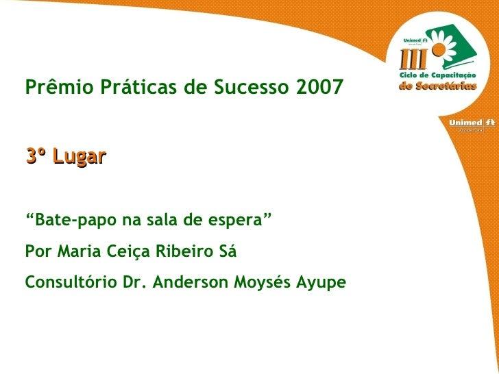 """Prêmio Práticas de Sucesso 2007 3º Lugar """" Bate-papo na sala de espera"""" Por Maria Ceiça Ribeiro Sá Consultório Dr. Anderso..."""