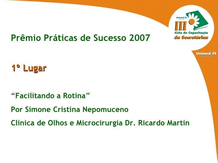"""Prêmio Práticas de Sucesso 2007 1º Lugar  """" Facilitando a Rotina"""" Por Simone Cristina Nepomuceno  Clínica de Olhos e Micro..."""