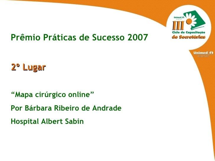 """Prêmio Práticas de Sucesso 2007 2º Lugar """" Mapa cirúrgico online"""" Por Bárbara Ribeiro de Andrade Hospital Albert Sabin"""